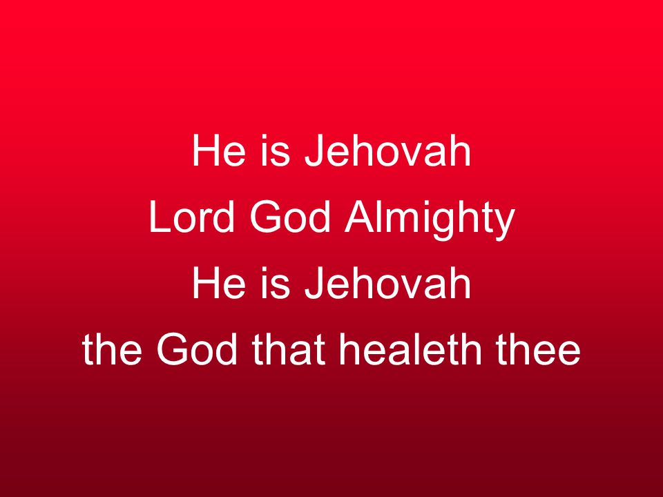 He is Jehovah Lord God Almighty He is Jehovah the God that healeth thee
