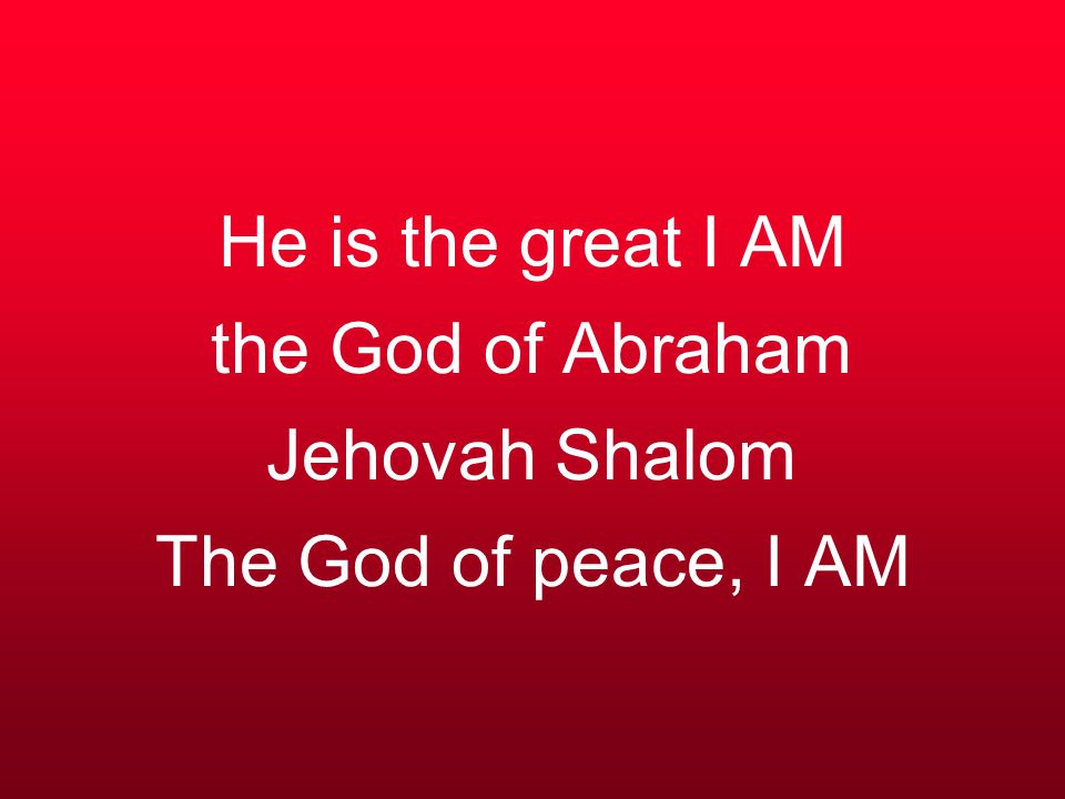 He is the great I AM the God of Abraham Jehovah Shalom The God of peace, I AM