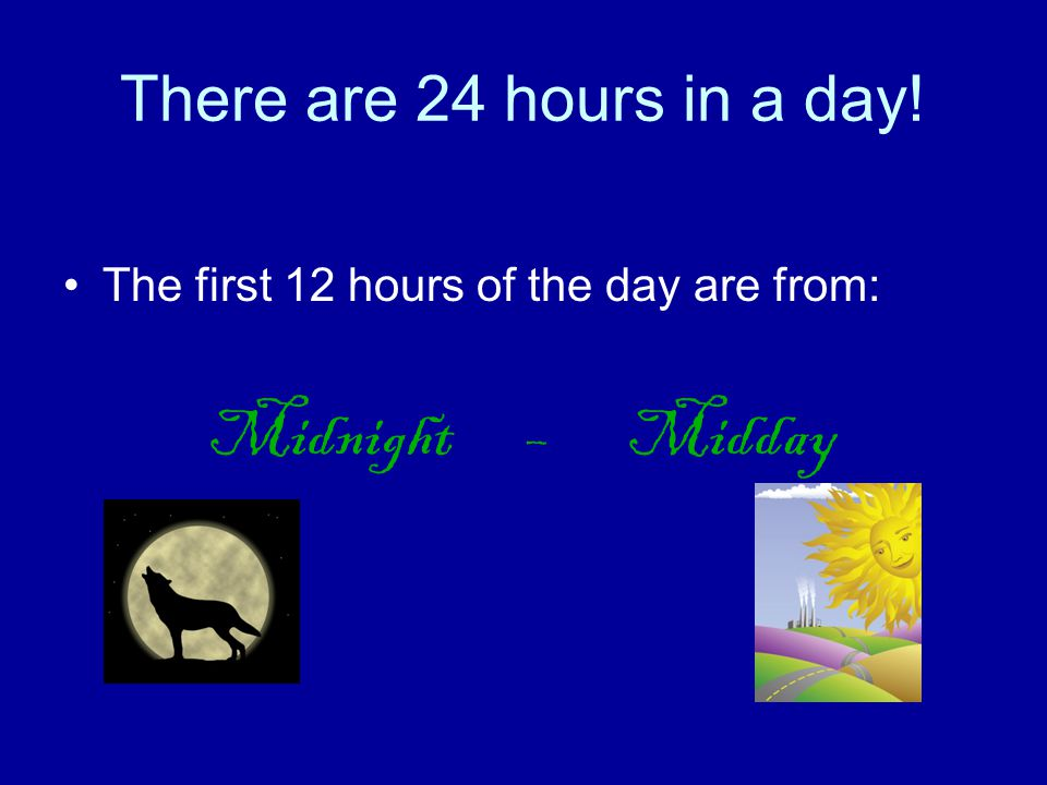 Midnight – Midday There are 24 hours in a day!