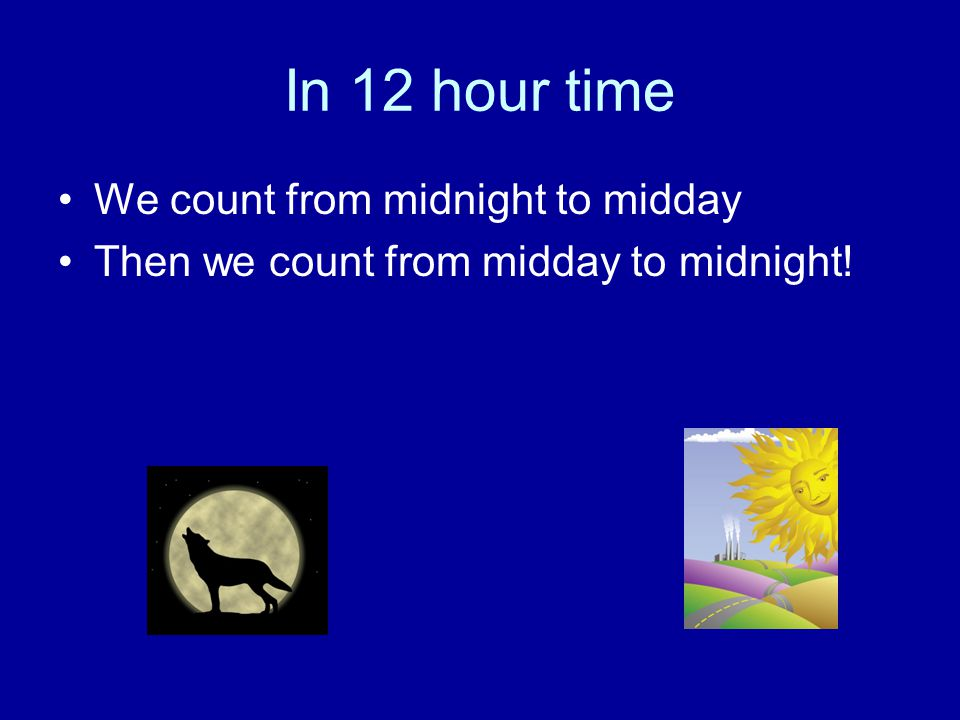 In 12 hour time We count from midnight to midday