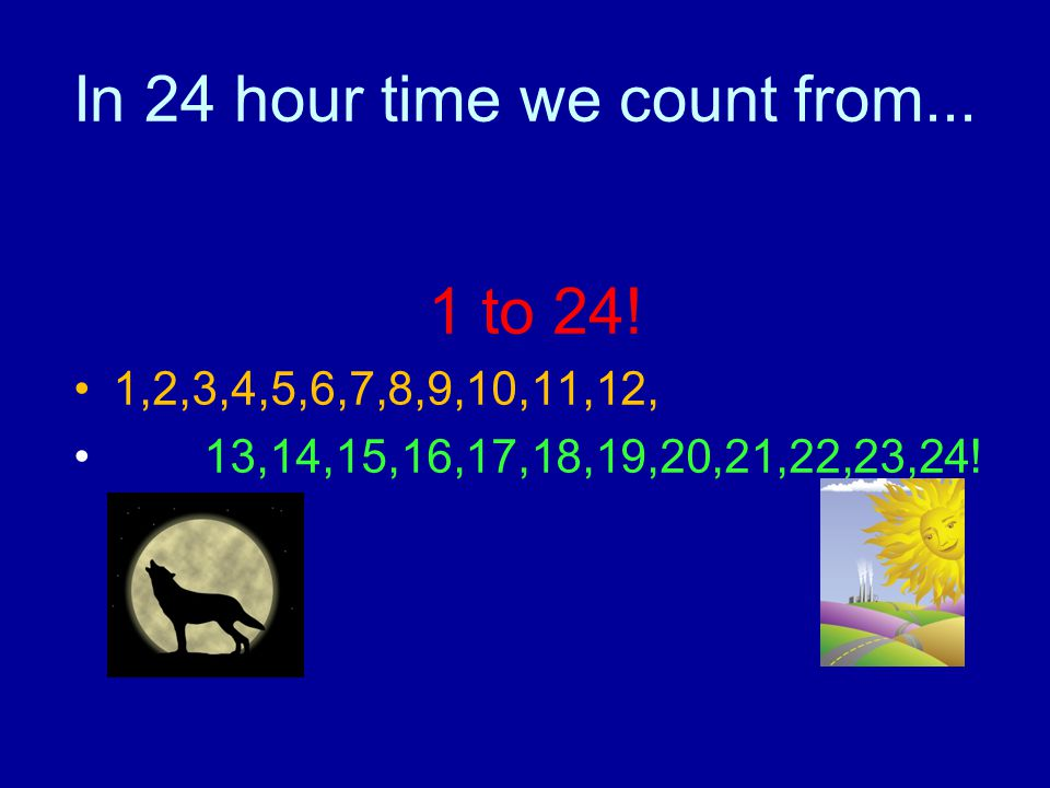 In 24 hour time we count from...