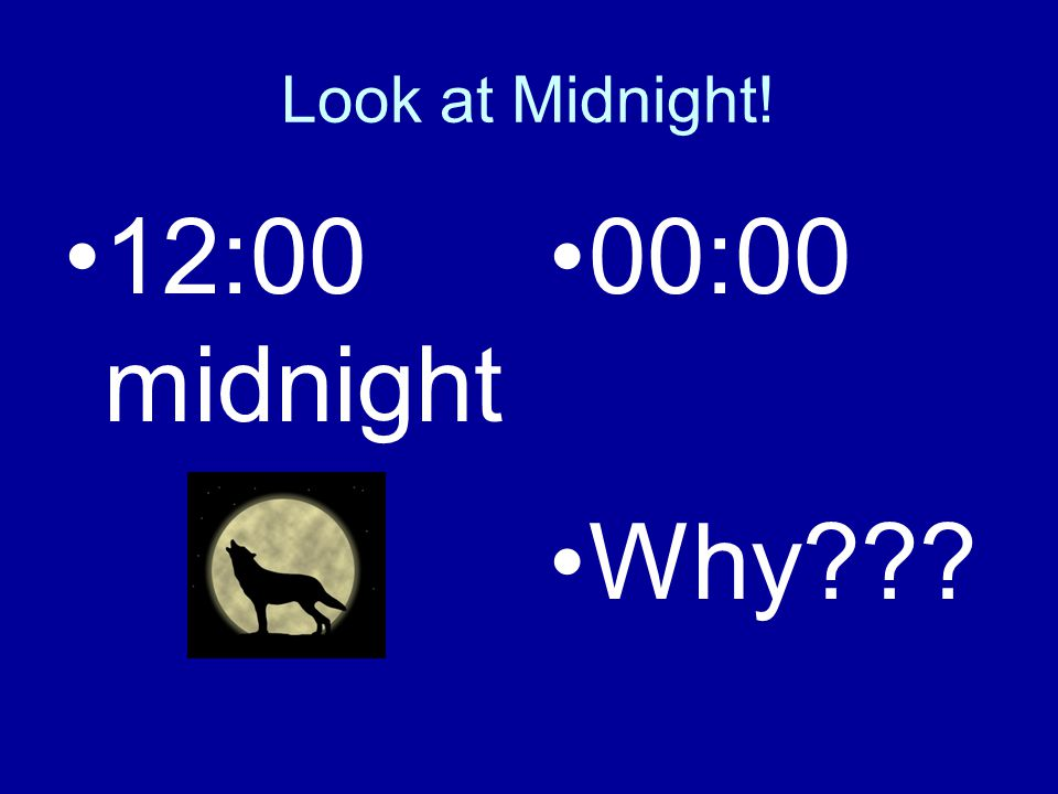Look at Midnight! 12:00 midnight 00:00 Why