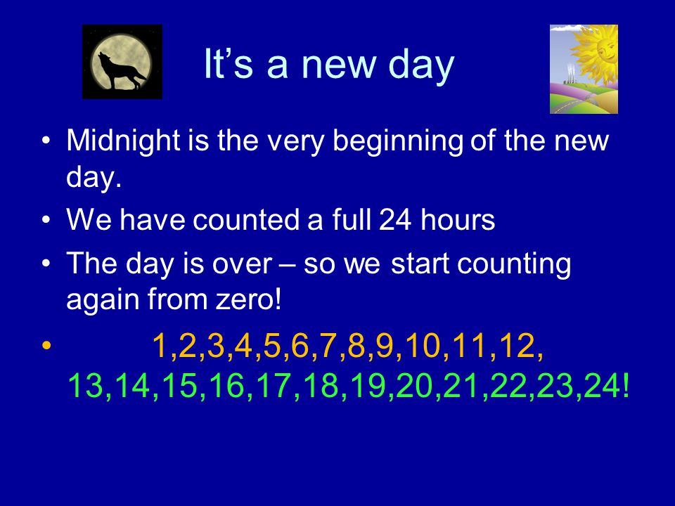 It's a new day Midnight is the very beginning of the new day. We have counted a full 24 hours.
