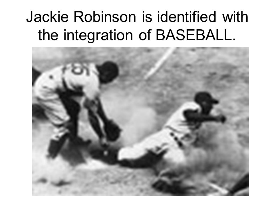 Jackie Robinson is identified with the integration of BASEBALL.