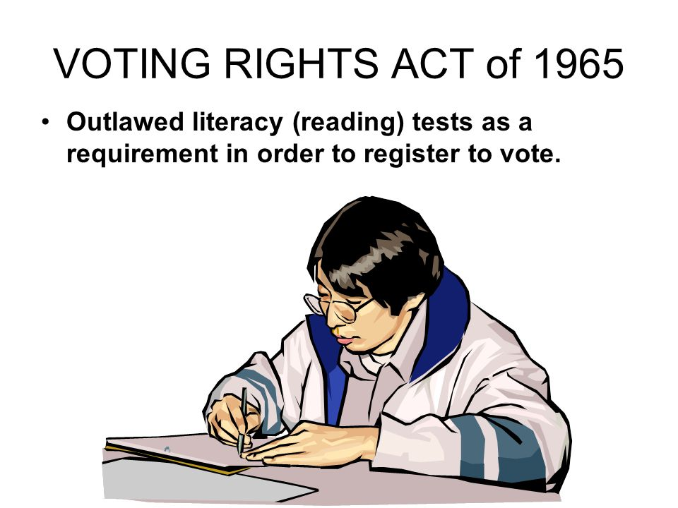 VOTING RIGHTS ACT of 1965 Outlawed literacy (reading) tests as a requirement in order to register to vote.