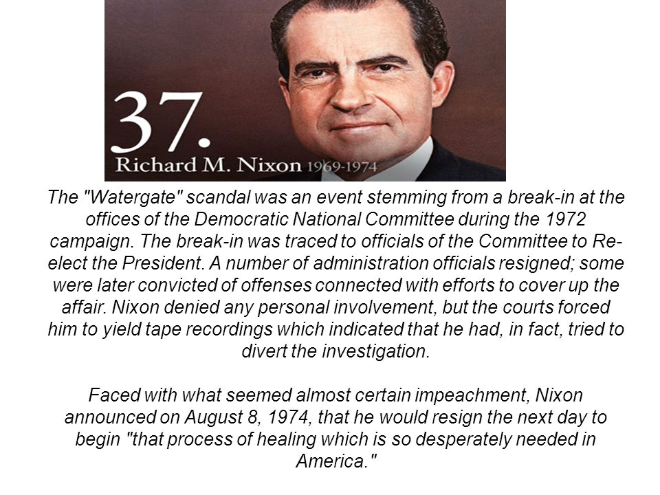 The Watergate scandal was an event stemming from a break-in at the offices of the Democratic National Committee during the 1972 campaign. The break-in was traced to officials of the Committee to Re-elect the President. A number of administration officials resigned; some were later convicted of offenses connected with efforts to cover up the affair. Nixon denied any personal involvement, but the courts forced him to yield tape recordings which indicated that he had, in fact, tried to divert the investigation.