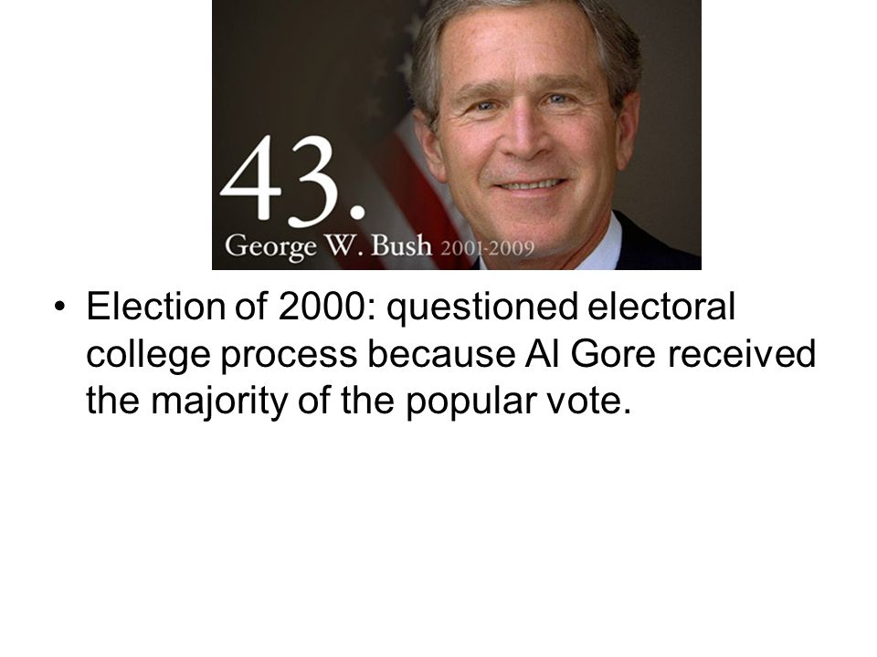 Election of 2000: questioned electoral college process because Al Gore received the majority of the popular vote.