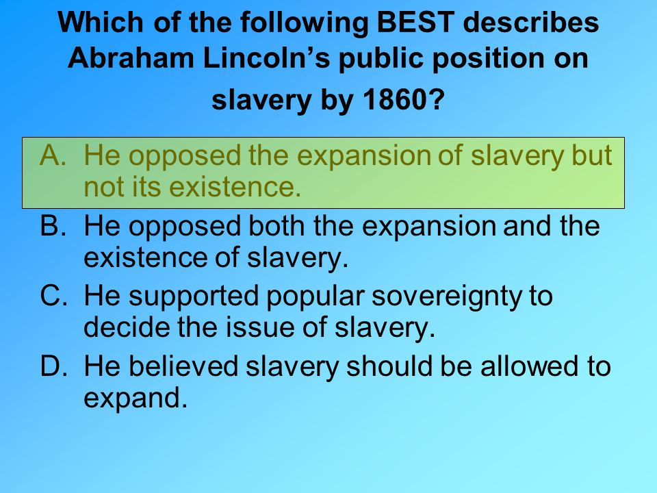 Which of the following BEST describes Abraham Lincoln's public position on slavery by 1860