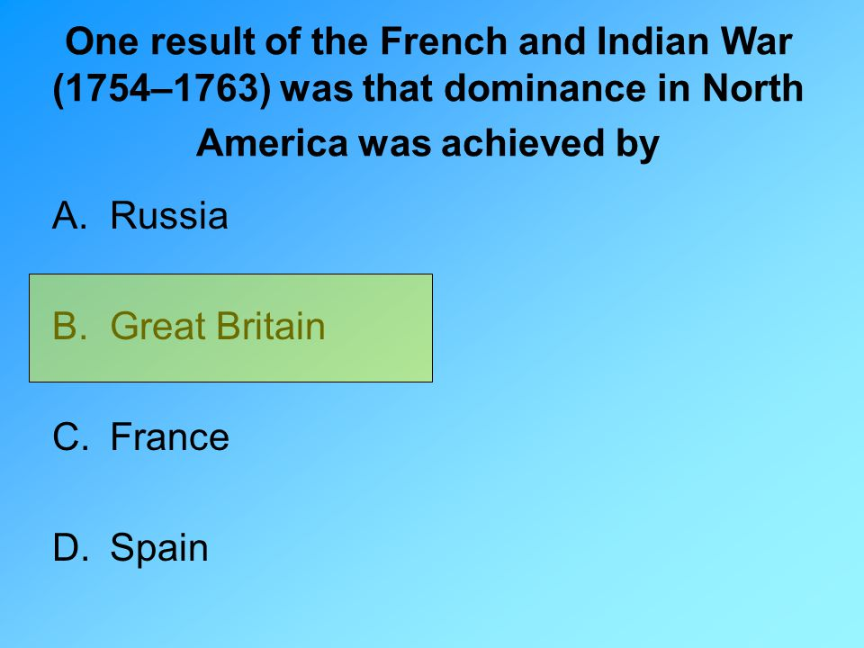 One result of the French and Indian War (1754–1763) was that dominance in North America was achieved by