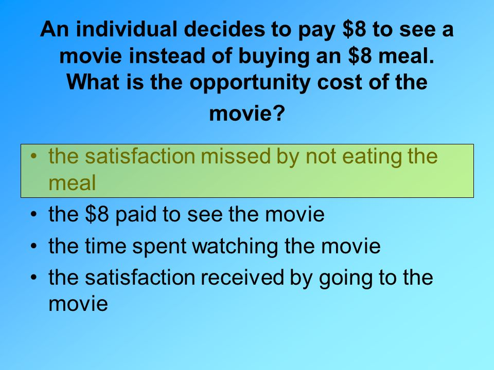 An individual decides to pay $8 to see a movie instead of buying an $8 meal. What is the opportunity cost of the movie