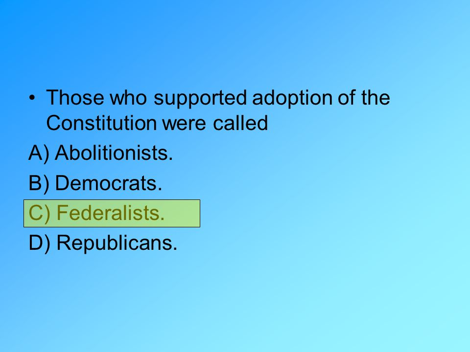 Those who supported adoption of the Constitution were called