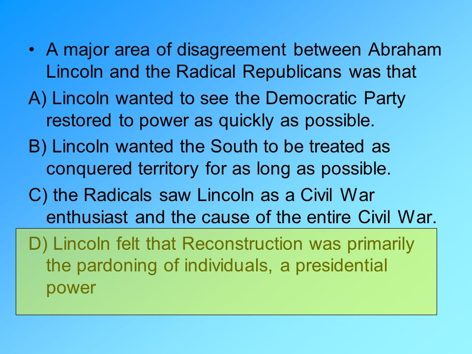 A major area of disagreement between Abraham Lincoln and the Radical Republicans was that
