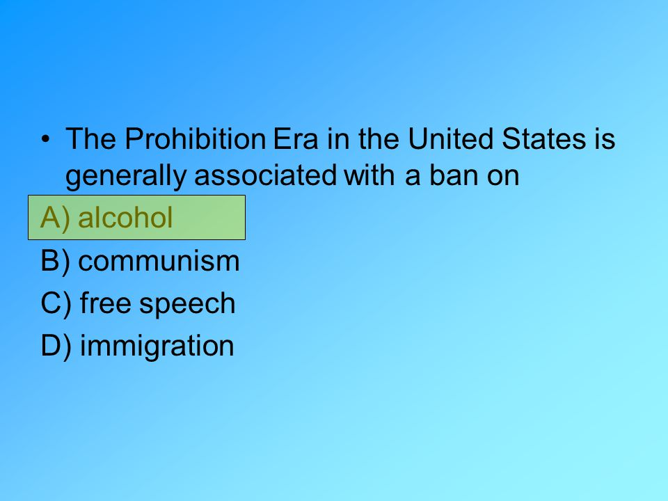 The Prohibition Era in the United States is generally associated with a ban on