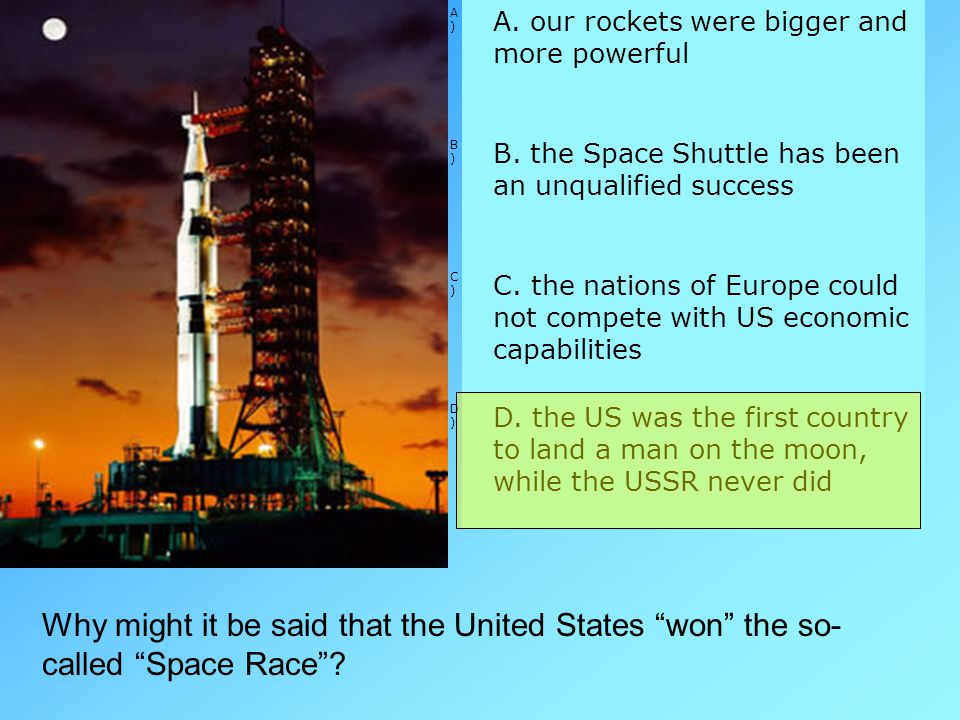 A) A. our rockets were bigger and more powerful. B) B. the Space Shuttle has been an unqualified success.