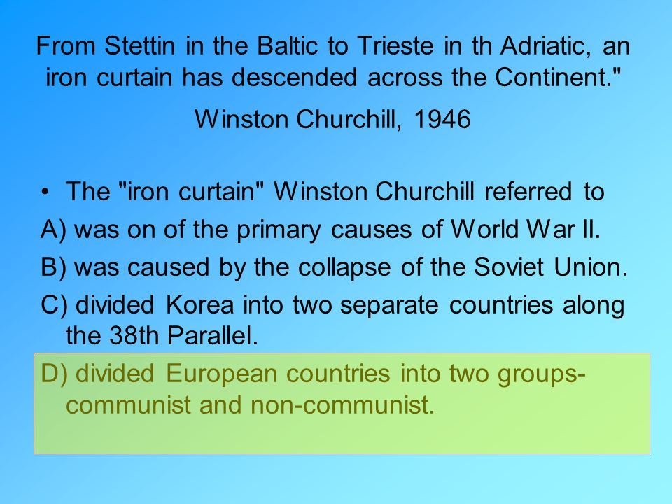 From Stettin in the Baltic to Trieste in th Adriatic, an iron curtain has descended across the Continent. Winston Churchill, 1946