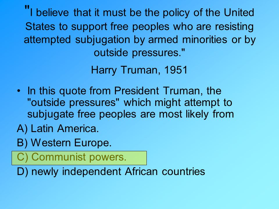 I believe that it must be the policy of the United States to support free peoples who are resisting attempted subjugation by armed minorities or by outside pressures. Harry Truman, 1951