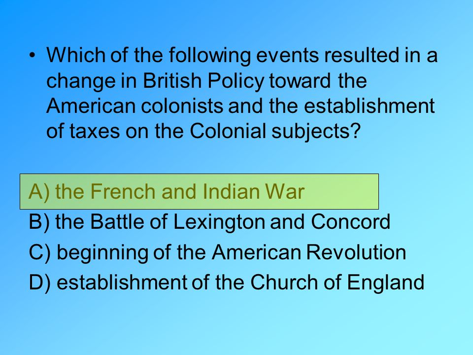Which of the following events resulted in a change in British Policy toward the American colonists and the establishment of taxes on the Colonial subjects
