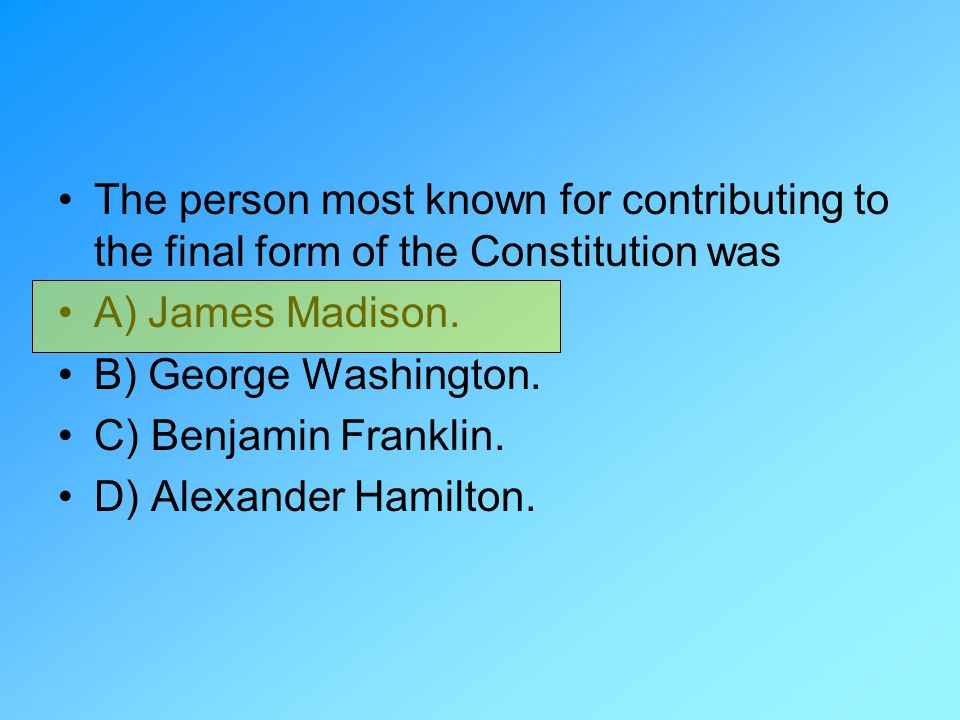 The person most known for contributing to the final form of the Constitution was