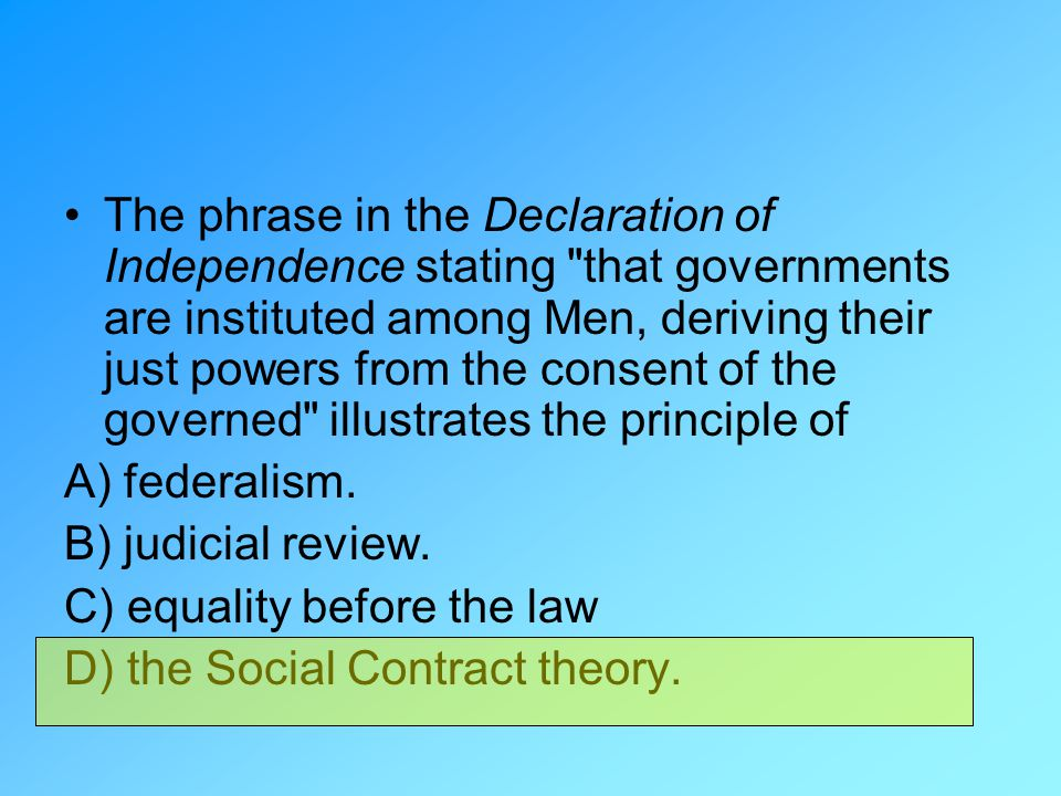 The phrase in the Declaration of Independence stating that governments are instituted among Men, deriving their just powers from the consent of the governed illustrates the principle of