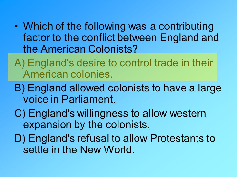 Which of the following was a contributing factor to the conflict between England and the American Colonists