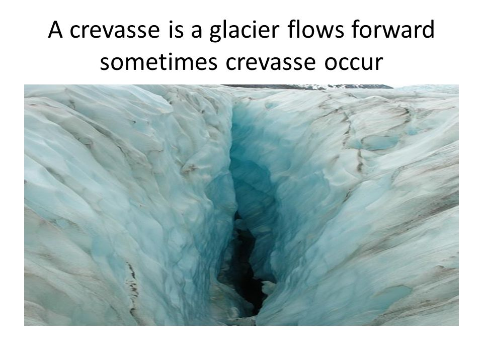 A crevasse is a glacier flows forward sometimes crevasse occur