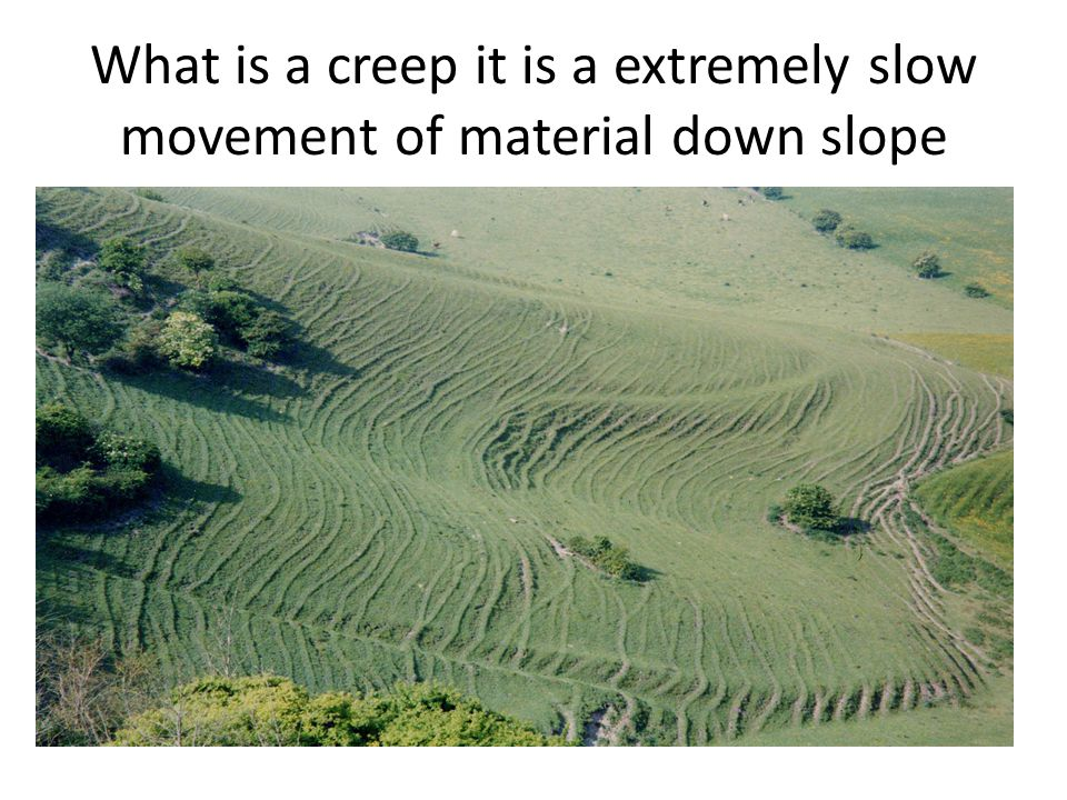 What is a creep it is a extremely slow movement of material down slope