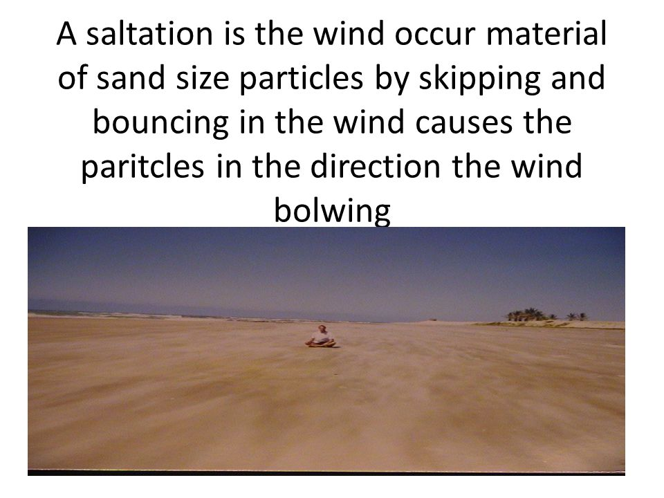 A saltation is the wind occur material of sand size particles by skipping and bouncing in the wind causes the paritcles in the direction the wind bolwing