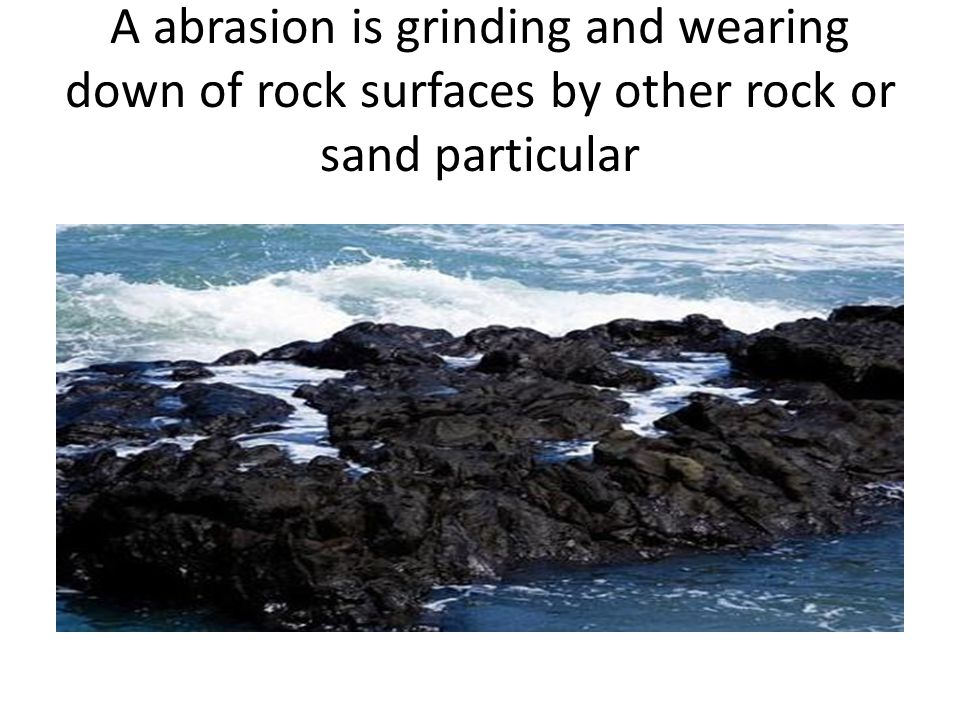 A abrasion is grinding and wearing down of rock surfaces by other rock or sand particular