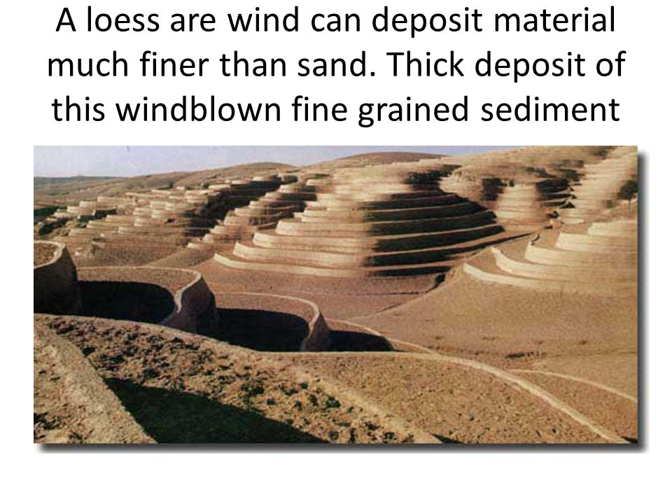 A loess are wind can deposit material much finer than sand
