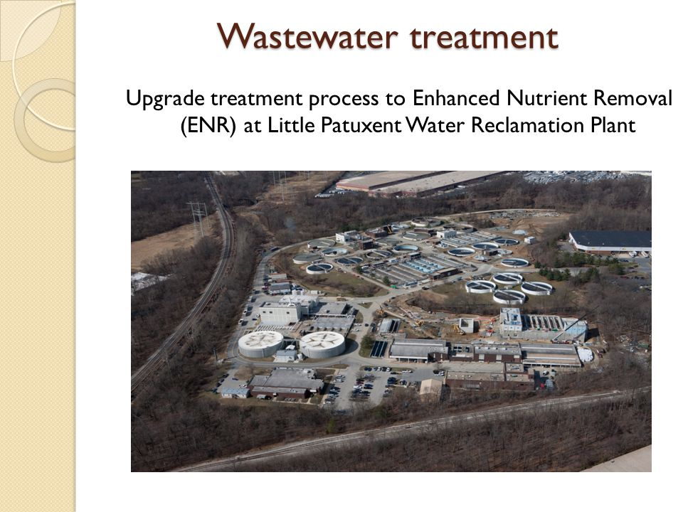 Wastewater treatment Upgrade treatment process to Enhanced Nutrient Removal (ENR) at Little Patuxent Water Reclamation Plant.