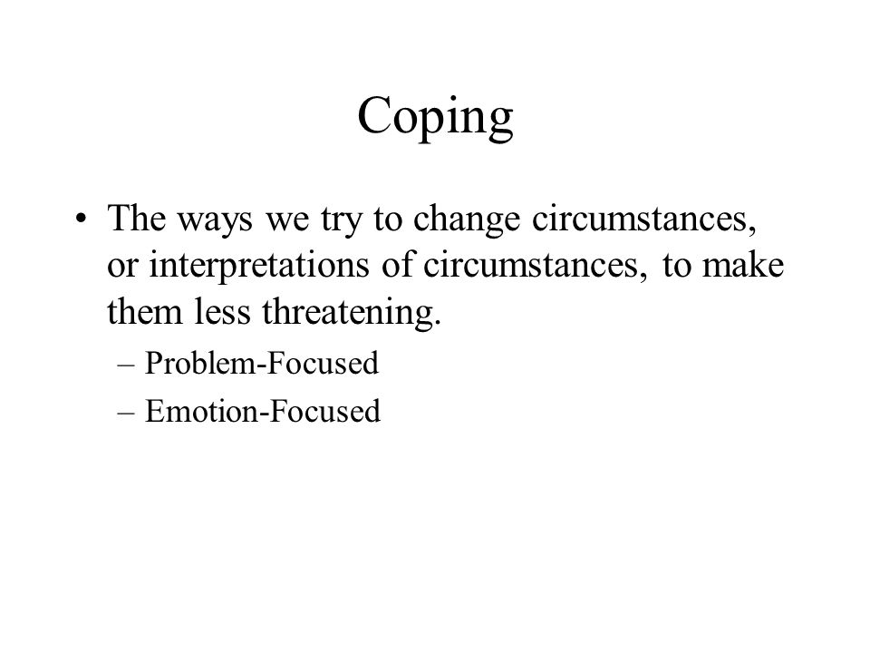 Coping The ways we try to change circumstances, or interpretations of circumstances, to make them less threatening.
