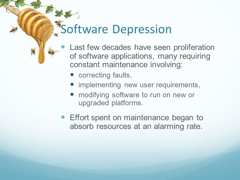 Software Depression Last few decades have seen proliferation of software applications, many requiring constant maintenance involving: