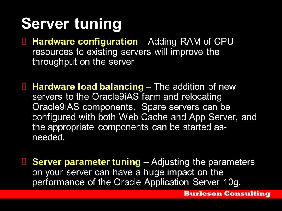 Server tuning Hardware configuration – Adding RAM of CPU resources to existing servers will improve the throughput on the server.