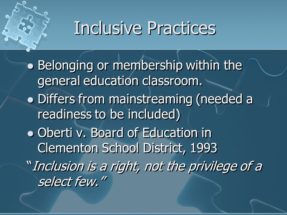 Inclusive Practices Belonging or membership within the general education classroom. Differs from mainstreaming (needed a readiness to be included)