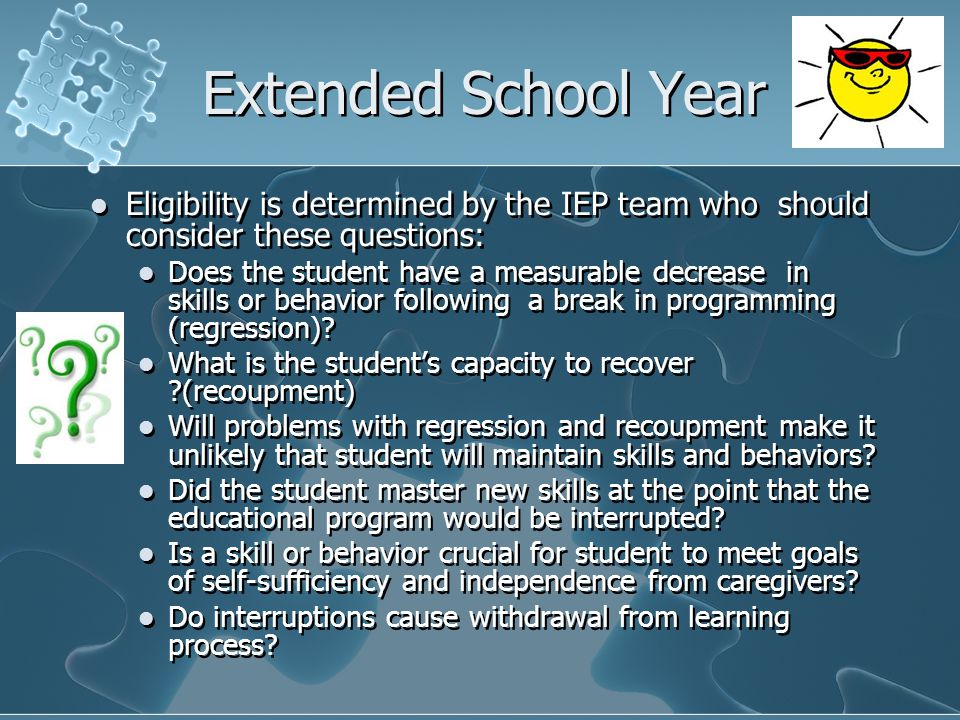 Extended School Year Eligibility is determined by the IEP team who should consider these questions: