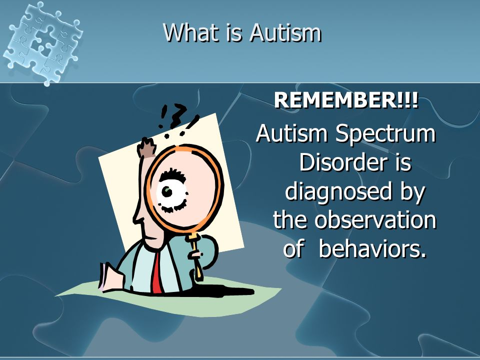Autism Spectrum Disorder is diagnosed by the observation of behaviors.