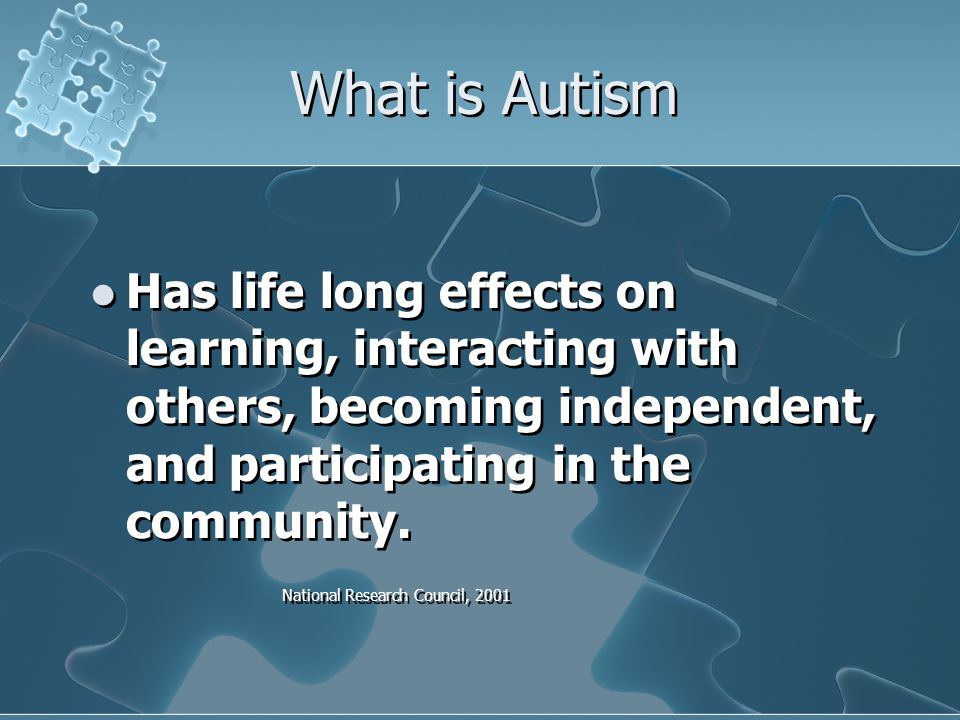What is Autism Has life long effects on learning, interacting with others, becoming independent, and participating in the community.