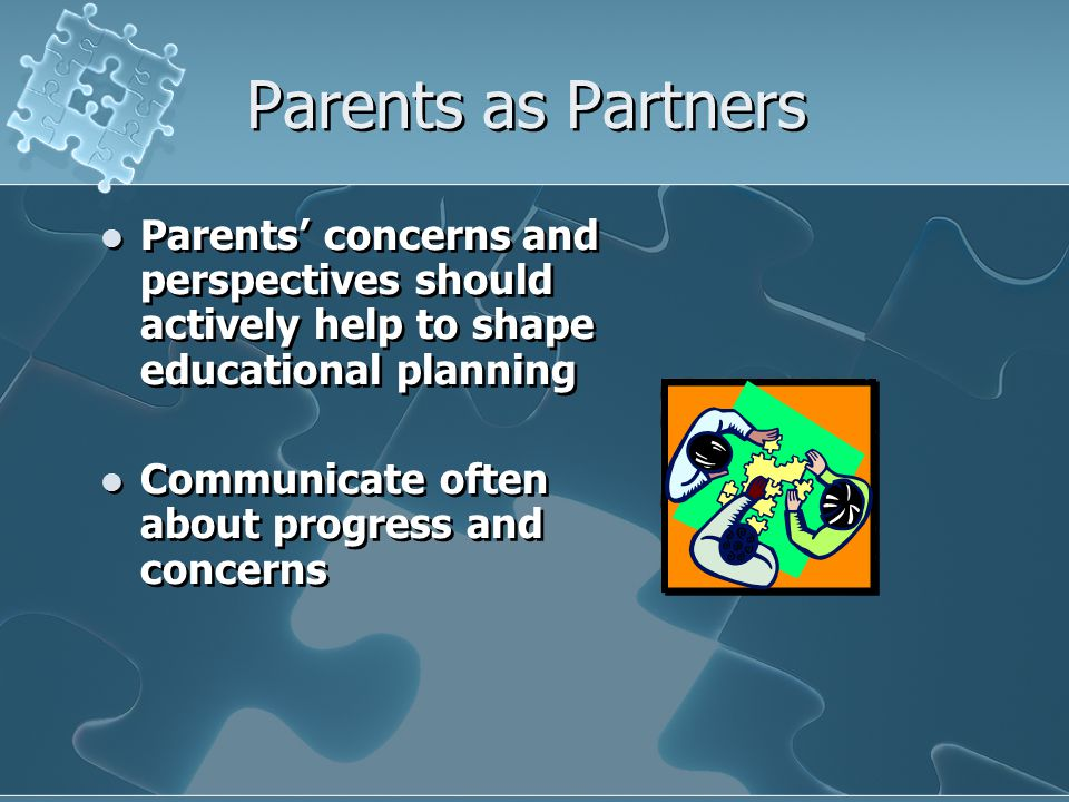 Parents as Partners Parents' concerns and perspectives should actively help to shape educational planning.