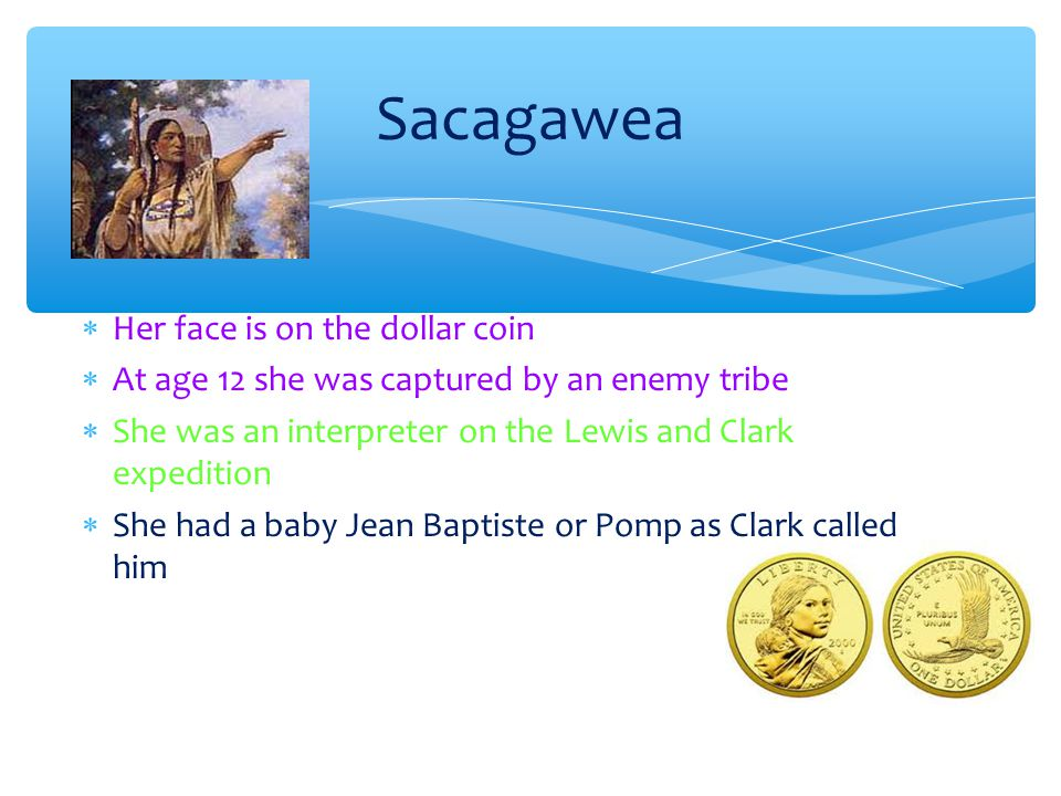 Sacagawea Her face is on the dollar coin