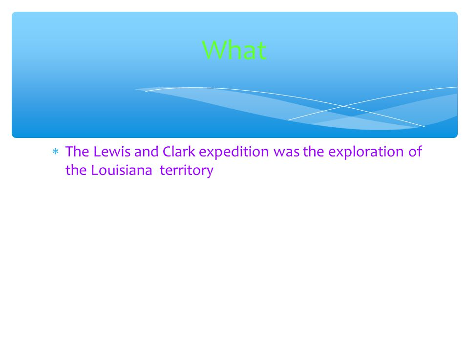 What The Lewis and Clark expedition was the exploration of the Louisiana territory