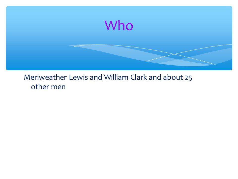 Who Meriweather Lewis and William Clark and about 25 other men
