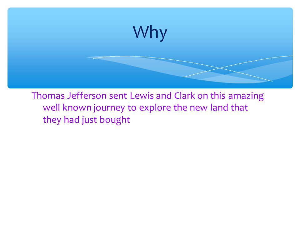Why Thomas Jefferson sent Lewis and Clark on this amazing well known journey to explore the new land that they had just bought.