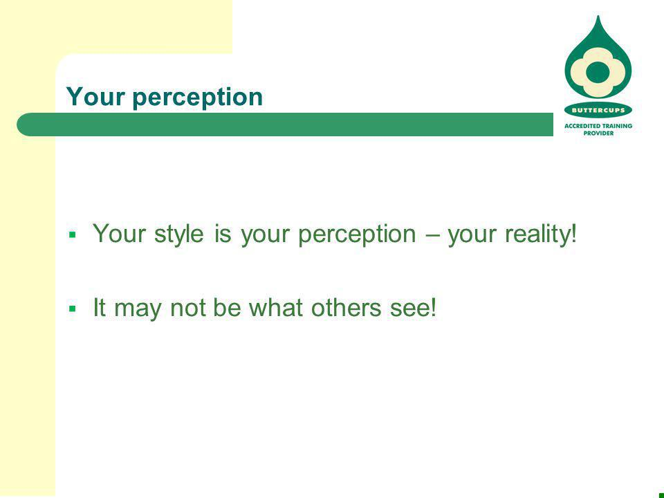 Your perception Your style is your perception – your reality! It may not be what others see!