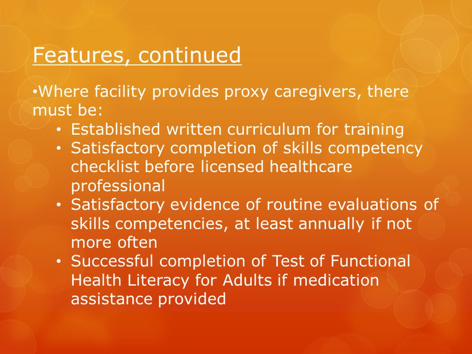 Features, continued Where facility provides proxy caregivers, there must be: Established written curriculum for training.