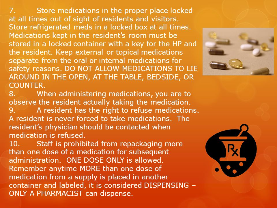 7. Store medications in the proper place locked at all times out of sight of residents and visitors. Store refrigerated meds in a locked box at all times. Medications kept in the resident's room must be stored in a locked container with a key for the HP and the resident. Keep external or topical medications separate from the oral or internal medications for safety reasons. DO NOT ALLOW MEDICATIONS TO LIE AROUND IN THE OPEN, AT THE TABLE, BEDSIDE, OR COUNTER.