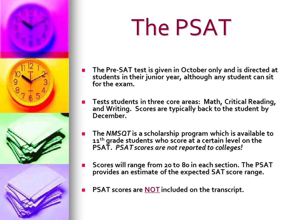 The PSAT The Pre-SAT test is given in October only and is directed at students in their junior year, although any student can sit for the exam.