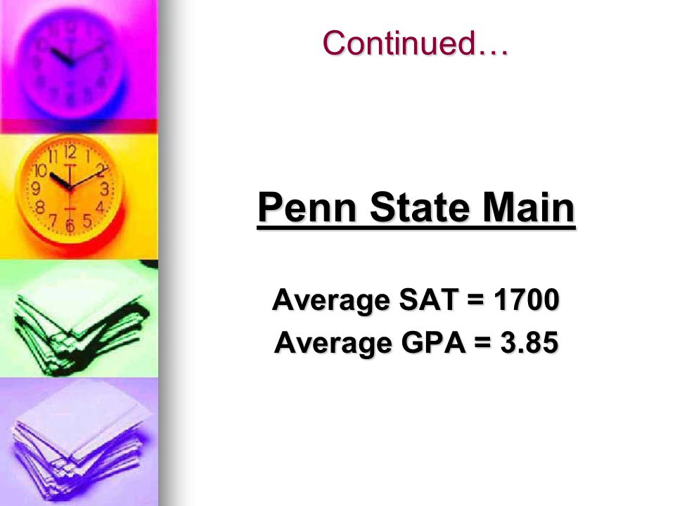Continued… Penn State Main Average SAT = 1700 Average GPA = 3.85
