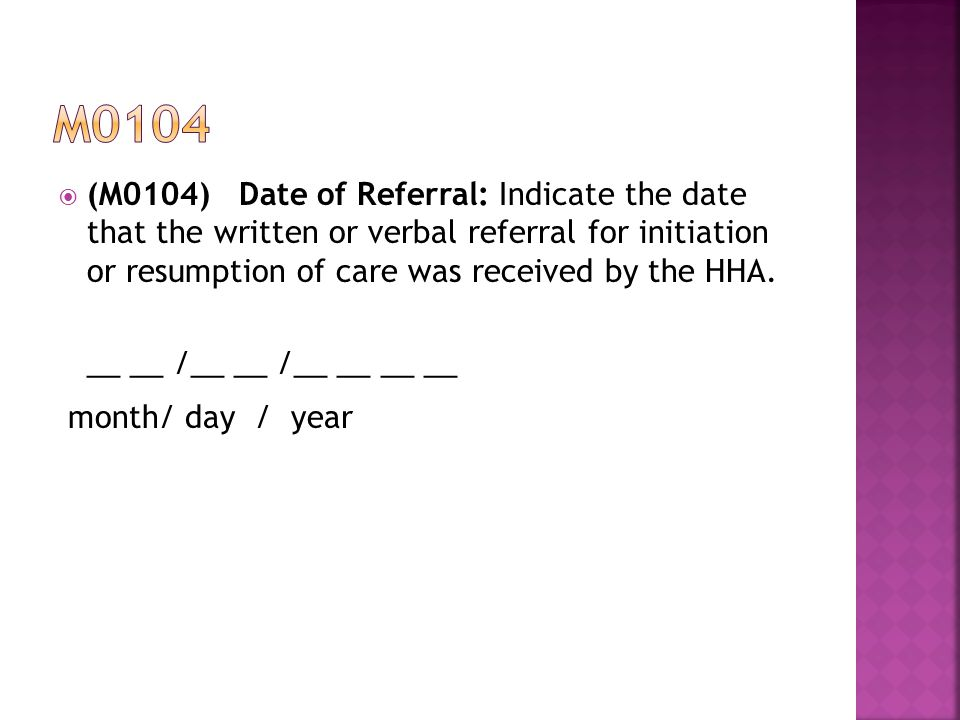 m0104 (M0104) Date of Referral: Indicate the date that the written or verbal referral for initiation or resumption of care was received by the HHA.