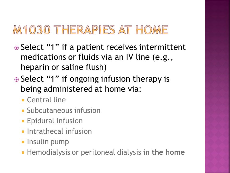 M1030 therapies at home Select 1 if a patient receives intermittent medications or fluids via an IV line (e.g., heparin or saline flush)