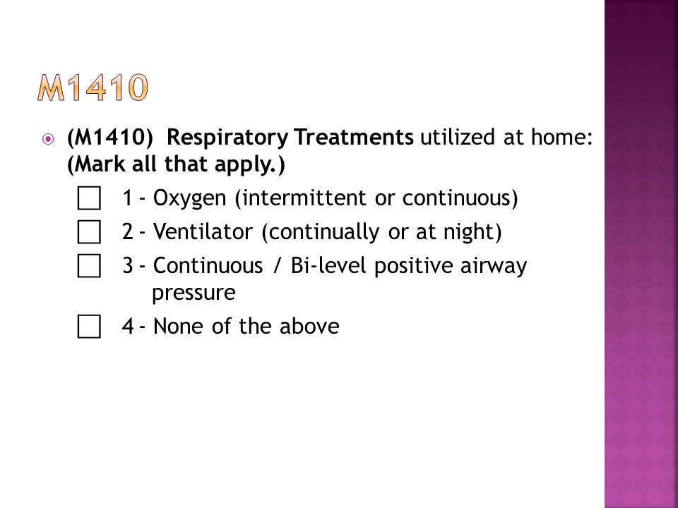 m1410 (M1410) Respiratory Treatments utilized at home: (Mark all that apply.) ⃞ 1 - Oxygen (intermittent or continuous)